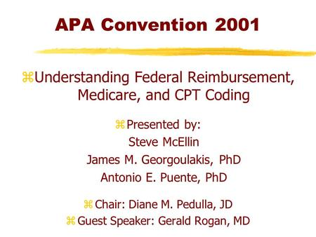 APA Convention 2001 zUnderstanding Federal Reimbursement, Medicare, and CPT Coding zPresented by: Steve McEllin James M. Georgoulakis, PhD Antonio E. Puente,