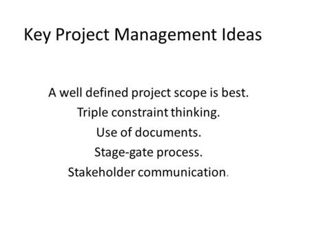 Key Project Management Ideas A well defined project scope is best. Triple constraint thinking. Use of documents. Stage-gate process. Stakeholder communication.