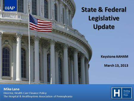 Mike Lane Director, Health Care Finance Policy The Hospital & Healthsystem Association of Pennsylvania State & Federal Legislative Update Keystone AAHAM.