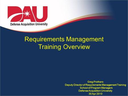 Requirements Management Training Overview Greg Prothero Deputy Director of Requirements Management Training School of Program Managers Defense Acquisition.