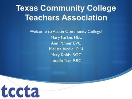 Texas Community College Teachers Association Welcome to Austin Community College! Mary Parker, HLC Ann Palmer, EVC Melissa Airoldi, PIN Mary Kohls, RGC.