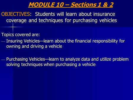 MODULE 10 – Sections 1 & 2 OBJECTIVES: Students will learn about insurance coverage and techniques for purchasing vehicles Topics covered are: — Insuring.