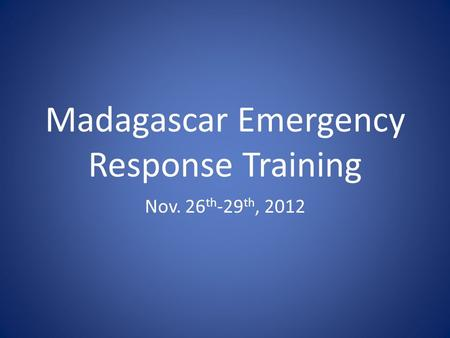 Madagascar Emergency Response Training Nov. 26 th -29 th, 2012.