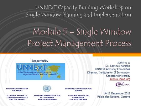 UNNExT Capacity Building Workshop on Single Window Planning and Implementation Module 5 – Single Window Project Management Process Authored by Dr. Somnuk.
