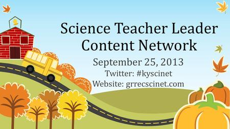 Science Teacher Leader Content Network September 25, 2013 Twitter: #kyscinet Website: grrecscinet.com.