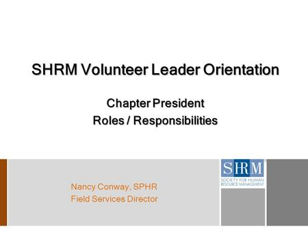 SHRM Volunteer Leader Orientation Chapter President Roles / Responsibilities Nancy Conway, SPHR Field Services Director.