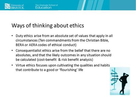 Ways of thinking about ethics Duty ethics arise from an absolute set of values that apply in all circumstances (Ten commandments from the Christian Bible,