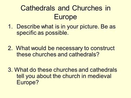 Cathedrals and Churches in Europe 1.Describe what is in your picture. Be as specific as possible. 2. What would be necessary to construct these churches.