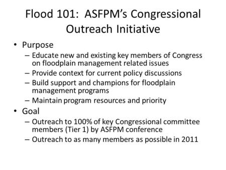 Flood 101: ASFPM's Congressional Outreach Initiative Purpose – Educate new and existing key members of Congress on floodplain management related issues.