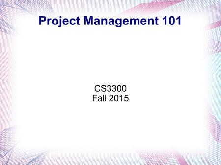 Project Management 101 CS3300 Fall 2015. Generic Management Planning Organizing Staffing Leading / Directing Controlling To accomplish goals of an organization.