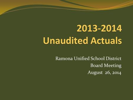 2013-2014 Unaudited Actuals Ramona Unified School District Board Meeting August 26, 2014.