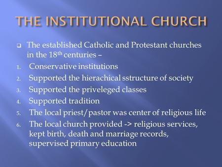  The established Catholic and Protestant churches in the 18 th centuries – 1. Conservative institutions 2. Supported the hierachical sstructure of society.