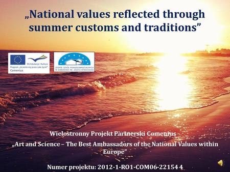 """National values reflected through summer customs and traditions"" Wielostronny Projekt Partnerski Comenius ""Art and Science – The Best Ambassadors of the."