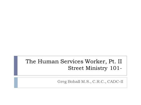 The Human Services Worker, Pt. II Street Ministry 101- Greg Bohall M.S., C.R.C., CADC-II.