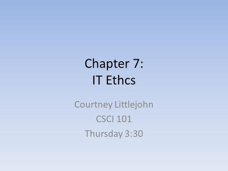 Chapter 7: IT Ethcs Courtney Littlejohn CSCI 101 Thursday 3:30.