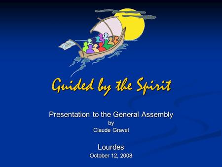Guided by the Spirit Presentation to the General Assembly by Claude Gravel Lourdes October 12, 2008.