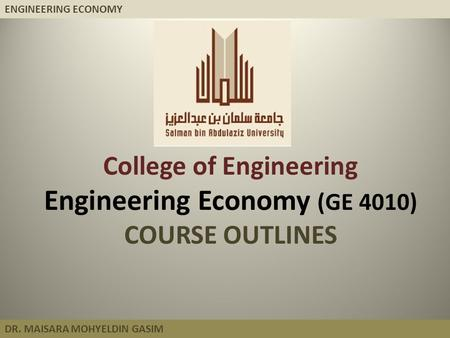 ENGINEERING ECONOMY DR. MAISARA MOHYELDIN GASIM College of Engineering Engineering Economy (GE 4010) COURSE OUTLINES.