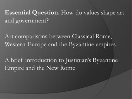Essential Question. How do values shape art and government? Art comparisons between Classical Rome, Western Europe and the Byzantine empires. A brief introduction.