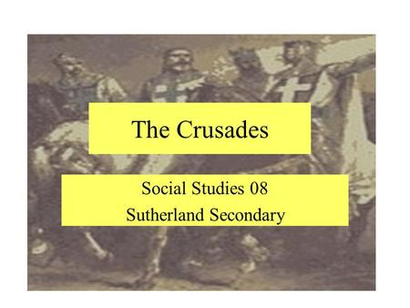 The Crusades Social Studies 08 Sutherland Secondary.