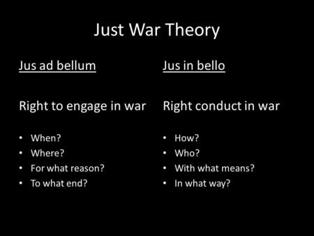 Just War Theory Jus ad bellum Right to engage in war When? Where? For what reason? To what end? Jus in bello Right conduct in war How? Who? With what means?