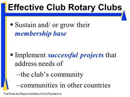 The Roles and Responsibilities of Club President– A Effective Club Rotary Clubs  Sustain and/ or grow their membership base  Implement successful projects.