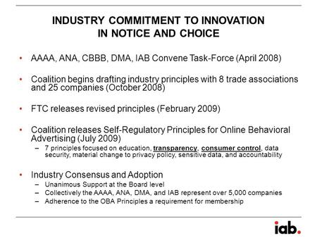 INDUSTRY COMMITMENT TO INNOVATION IN NOTICE AND CHOICE AAAA, ANA, CBBB, DMA, IAB Convene Task-Force (April 2008) Coalition begins drafting industry principles.