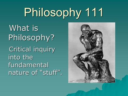 "Philosophy 111 What is Philosophy? What is Philosophy? Critical inquiry into the fundamental nature of ""stuff"". Critical inquiry into the fundamental nature."