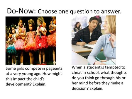 Do-Now: Choose one question to answer. Some girls compete in pageants at a very young age. How might this impact the child's development? Explain. When.