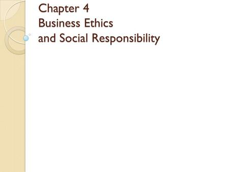 Chapter 4 Business Ethics and Social Responsibility.