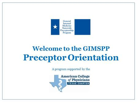 Welcome to the GIMSPP Preceptor Orientation A program supported by the.
