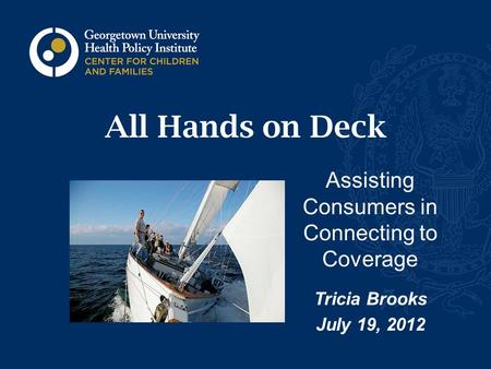 All Hands on Deck Assisting Consumers in Connecting to Coverage Tricia Brooks July 19, 2012.