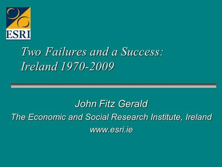 Two Failures and a Success: Ireland 1970-2009 John Fitz Gerald The Economic and Social Research Institute, Ireland www.esri.ie.