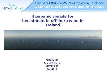 Aidan Forde Council Member NOW Ireland June 2011 Economic signals for investment in offshore wind in Ireland.