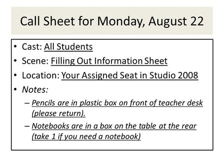 Call Sheet for Monday, August 22 Cast: All Students Scene: Filling Out Information Sheet Location: Your Assigned Seat in Studio 2008 Notes: – Pencils are.