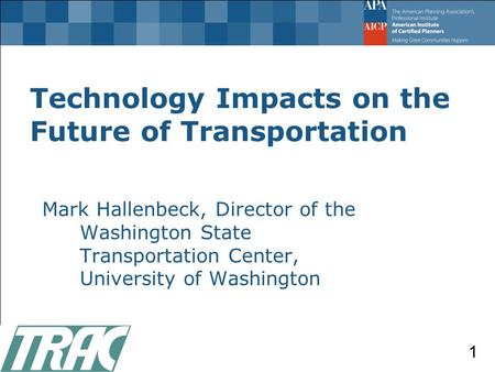 Technology Impacts on the Future of Transportation Mark Hallenbeck, Director of the Washington State Transportation Center, University of Washington 1.