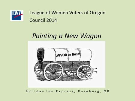Painting a New Wagon League of Women Voters of Oregon Council 2014 LWVOR or Bust! Holiday Inn Express, Roseburg, OR.