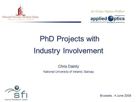 PhD Projects with Industry Involvement Chris Dainty National University of Ireland, Galway Brussels, 4 June 2008.