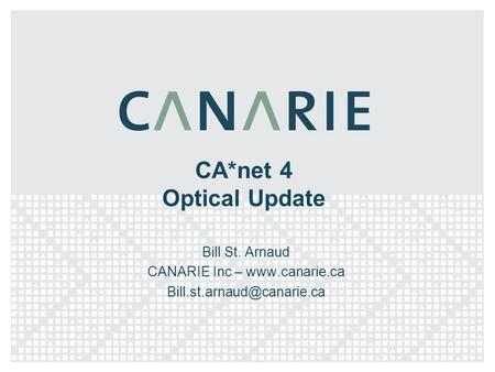 CA*net 4 Optical Update Bill St. Arnaud CANARIE Inc –