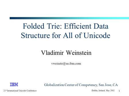 21 st International Unicode Conference Dublin, Ireland, May 2002 1 Folded Trie: Efficient Data Structure for All of Unicode Vladimir Weinstein