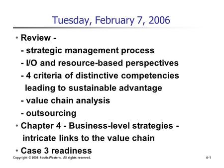 Copyright © 2004 South-Western. All rights reserved.4–1 Tuesday, February 7, 2006 Review - - strategic management process - I/O and resource-based perspectives.