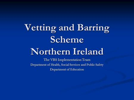 Vetting and Barring Scheme Northern Ireland The VBS Implementation Team Department of Health, Social Services and Public Safety Department of Education.