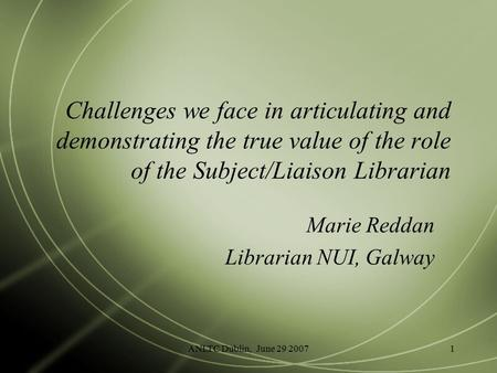 ANLTC Dublin, June 29 20071 Challenges we face in articulating and demonstrating the true value of the role of the Subject/Liaison Librarian Marie Reddan.