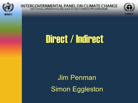 WMO UNEP INTERGOVERNMENTAL PANEL ON CLIMATE CHANGE NATIONAL GREENHOUSE GAS INVENTORIES PROGRAMME WMO UNEP Direct / Indirect Jim Penman Simon Eggleston.