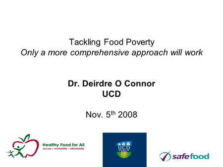 Tackling Food Poverty Only a more comprehensive approach will work Dr. Deirdre O Connor UCD Nov. 5 th 2008.