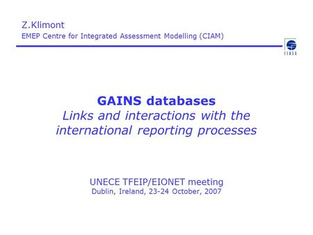 GAINS databases Links and interactions with the international reporting processes UNECE TFEIP/EIONET meeting Dublin, Ireland, 23-24 October, 2007 Z.Klimont.