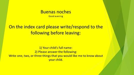 Buenas noches Good evening On the index card please write/respond to the following before leaving: 1) Your child's full name: 2) Please answer the following:
