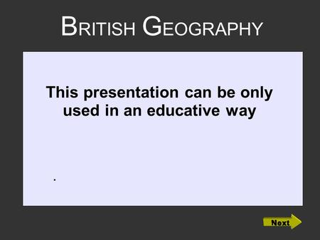 B RITISH G EOGRAPHY. This presentation can be only used in an educative way.