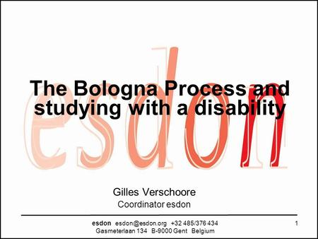 The Bologna Process and studying with a disability esdon +32 485/376 434 Gasmeterlaan 134 B-9000 Gent Belgium 1 Gilles Verschoore Coordinator.