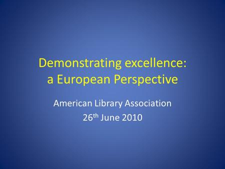 Demonstrating excellence: a European Perspective American Library Association 26 th June 2010.