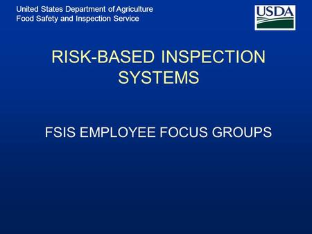 United States Department of Agriculture Food Safety and Inspection Service RISK-BASED INSPECTION SYSTEMS FSIS EMPLOYEE FOCUS GROUPS.